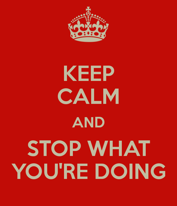 keep-calm-and-stop-what-you-re-doing
